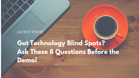 [Guest Post] Got Technology Blind Spots? Ask These 8 Questions Before the Demo!